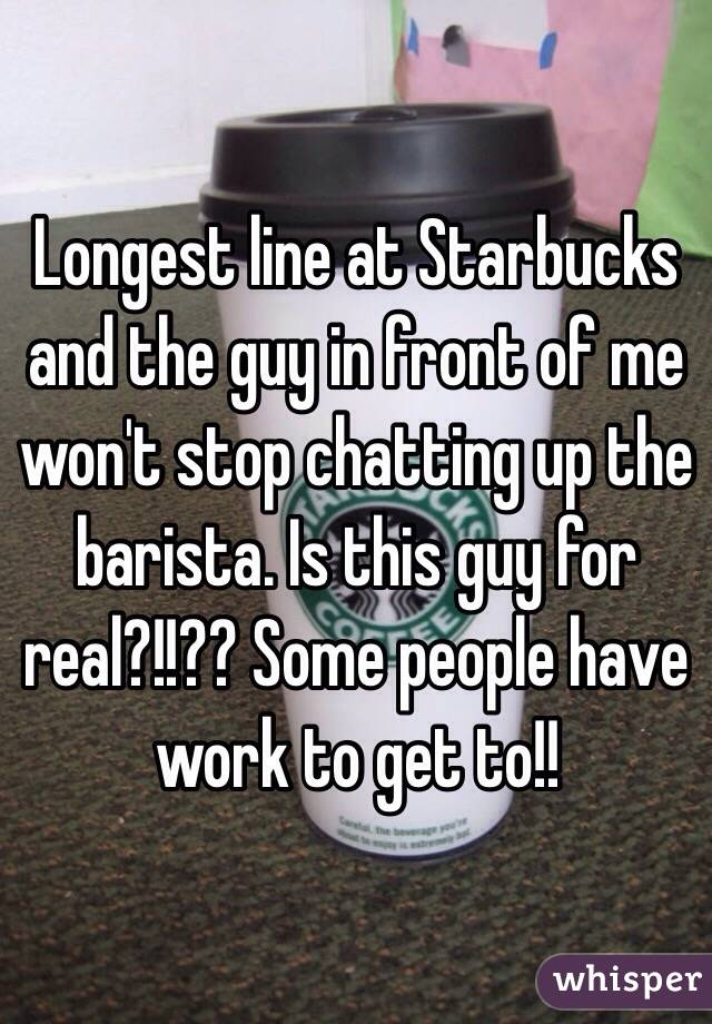 Longest line at Starbucks and the guy in front of me won't stop chatting up the barista. Is this guy for real?!!?? Some people have work to get to!!