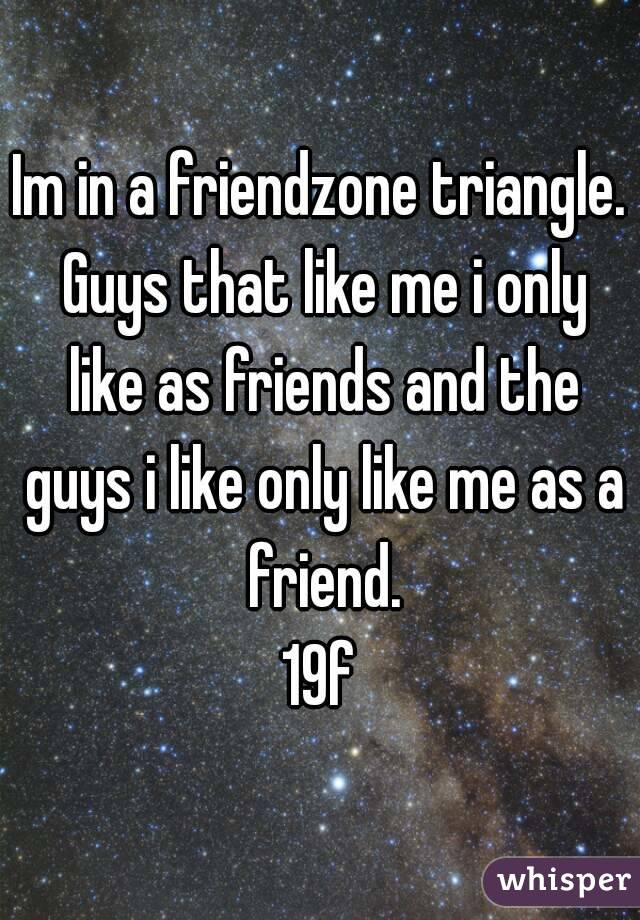 Im in a friendzone triangle. Guys that like me i only like as friends and the guys i like only like me as a friend. 19f