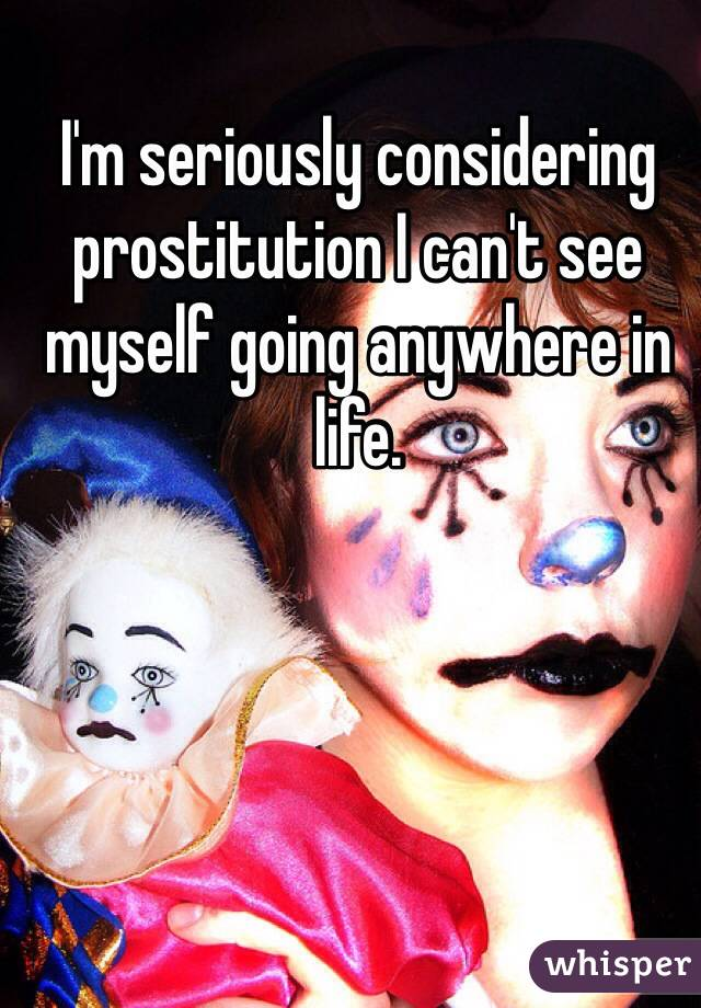 I'm seriously considering prostitution I can't see myself going anywhere in life.