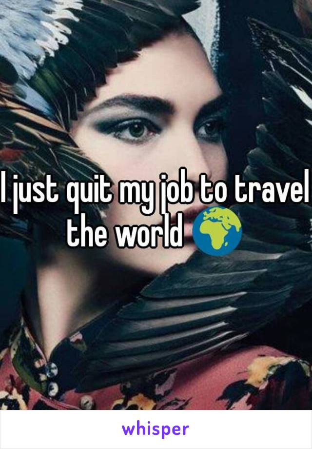 I just quit my job to travel the world 🌍