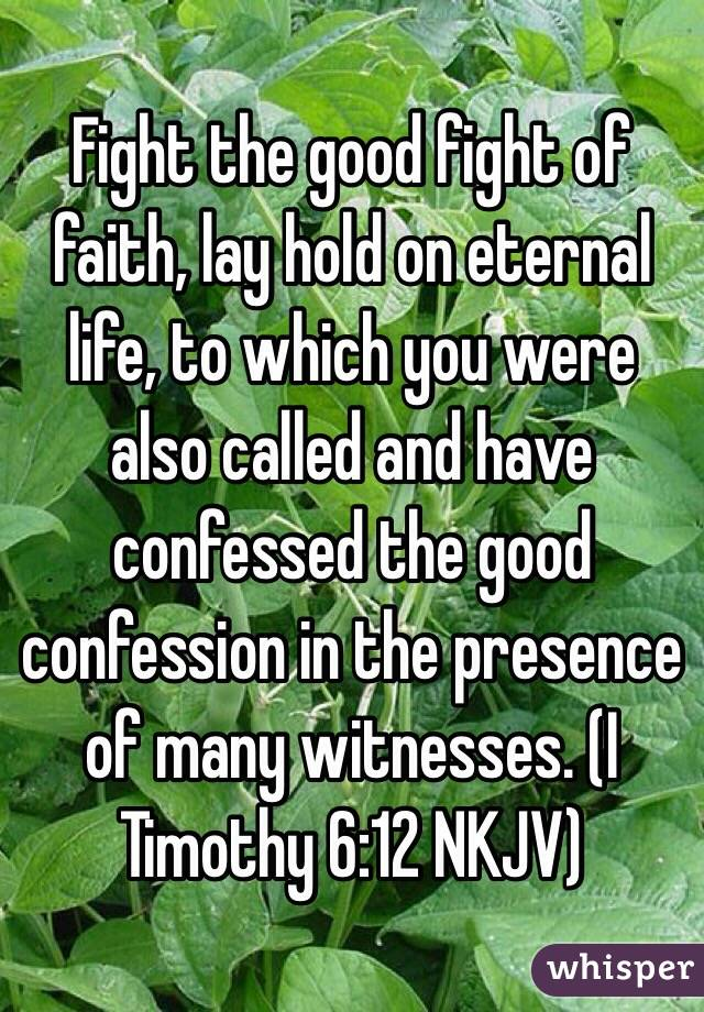 Fight the good fight of faith, lay hold on eternal life, to which you were also called and have confessed the good confession in the presence of many witnesses. (‭I Timothy‬ ‭6‬:‭12‬ NKJV)