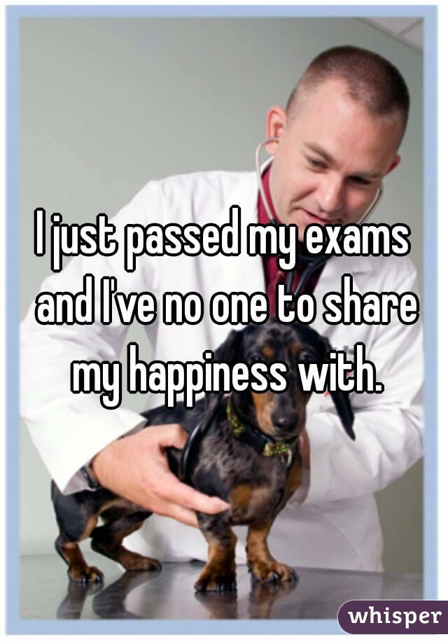I just passed my exams and I've no one to share my happiness with.