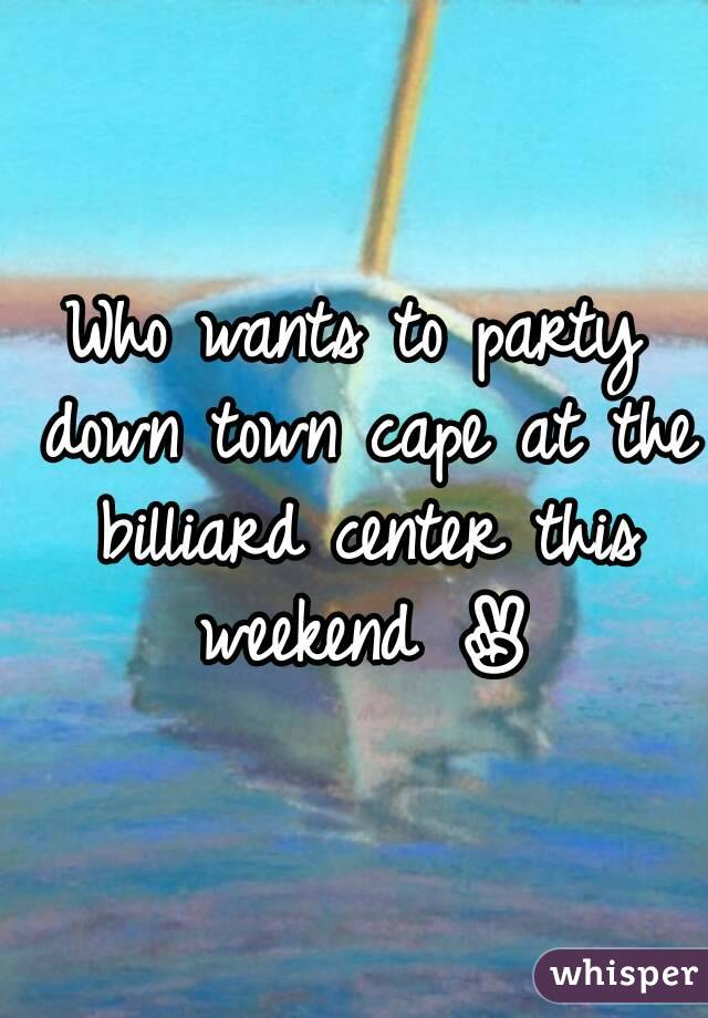 Who wants to party down town cape at the billiard center this weekend ✌