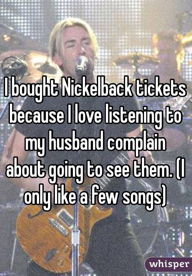I bought Nickelback tickets because I love listening to my husband complain about going to see them. (I only like a few songs)