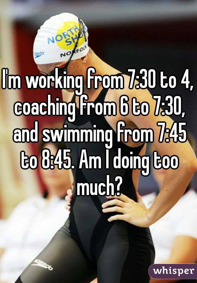 I'm working from 7:30 to 4, coaching from 6 to 7:30, and swimming from 7:45 to 8:45. Am I doing too much?