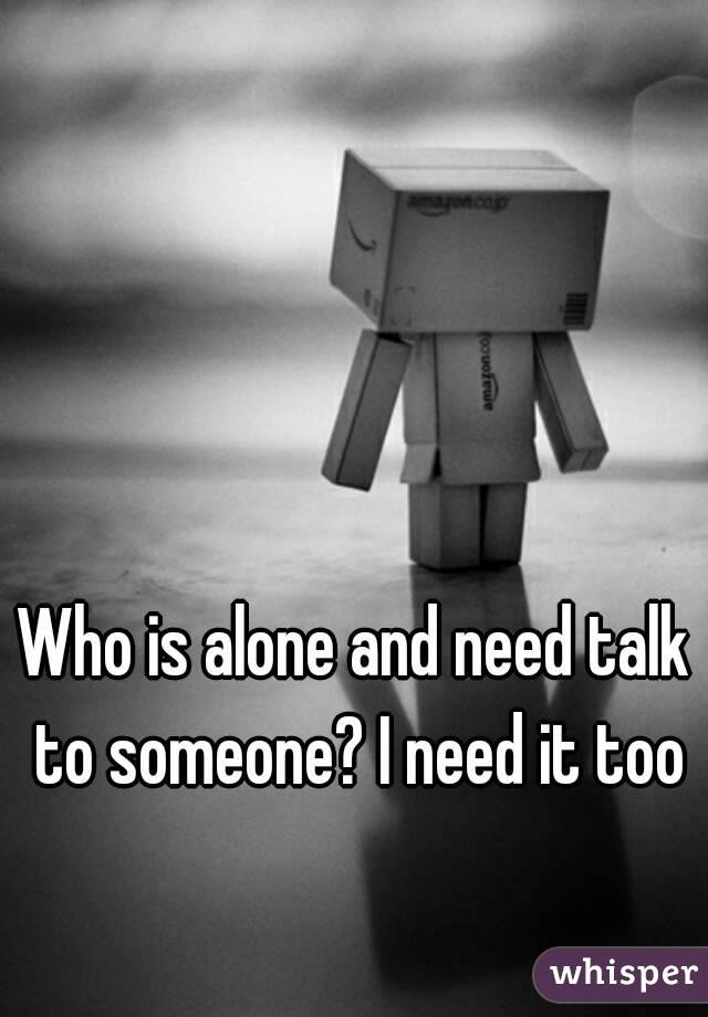 Who is alone and need talk to someone? I need it too