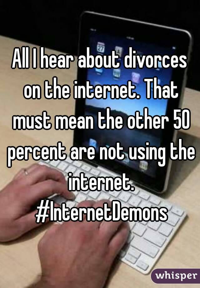 All I hear about divorces on the internet. That must mean the other 50 percent are not using the internet. #InternetDemons