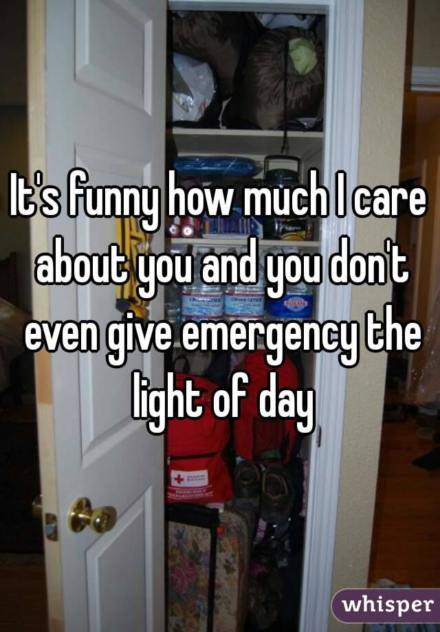 It's funny how much I care about you and you don't even give emergency the light of day
