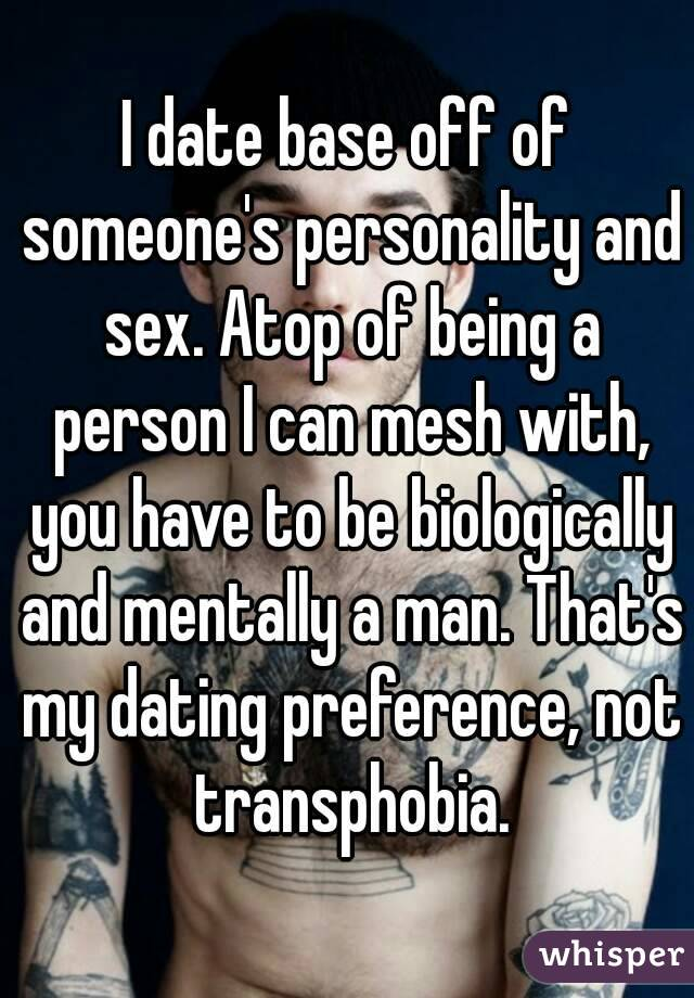 I date base off of someone's personality and sex. Atop of being a person I can mesh with, you have to be biologically and mentally a man. That's my dating preference, not transphobia.