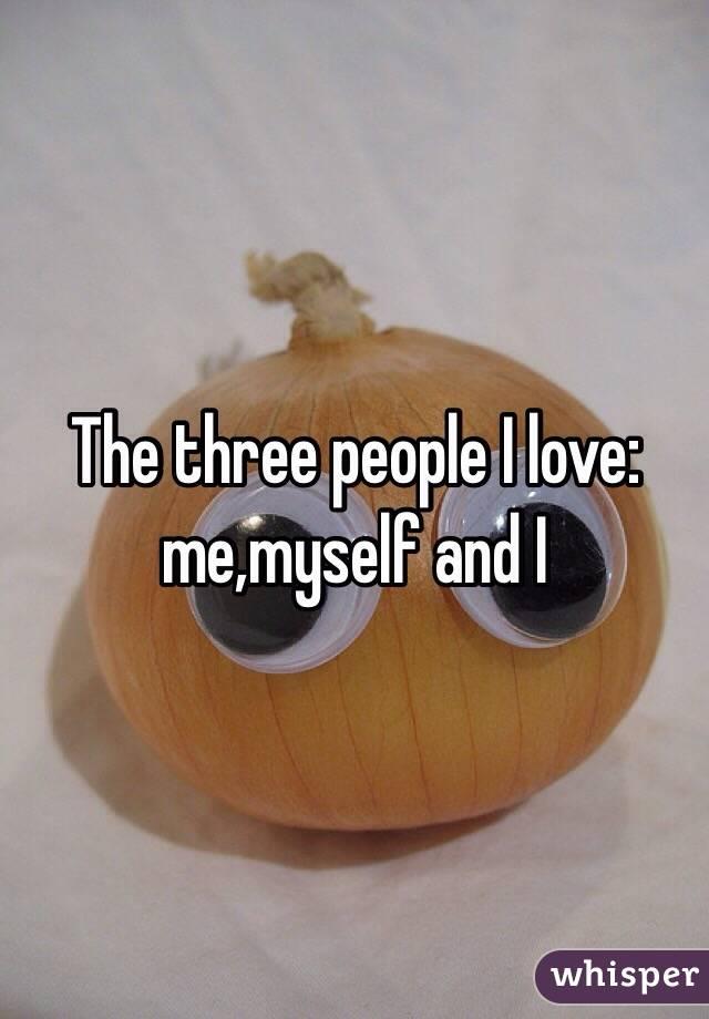 The three people I love: me,myself and I