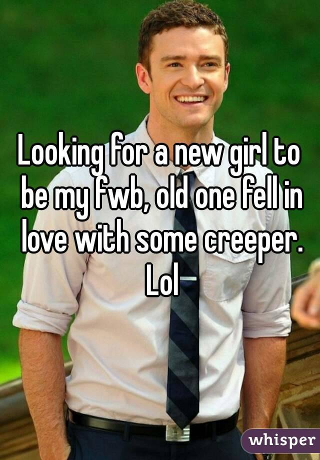Looking for a new girl to be my fwb, old one fell in love with some creeper. Lol