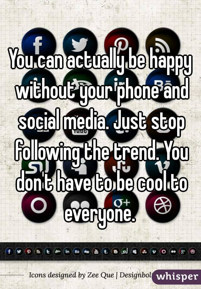 You can actually be happy without your phone and social media. Just stop following the trend. You don't have to be cool to everyone.