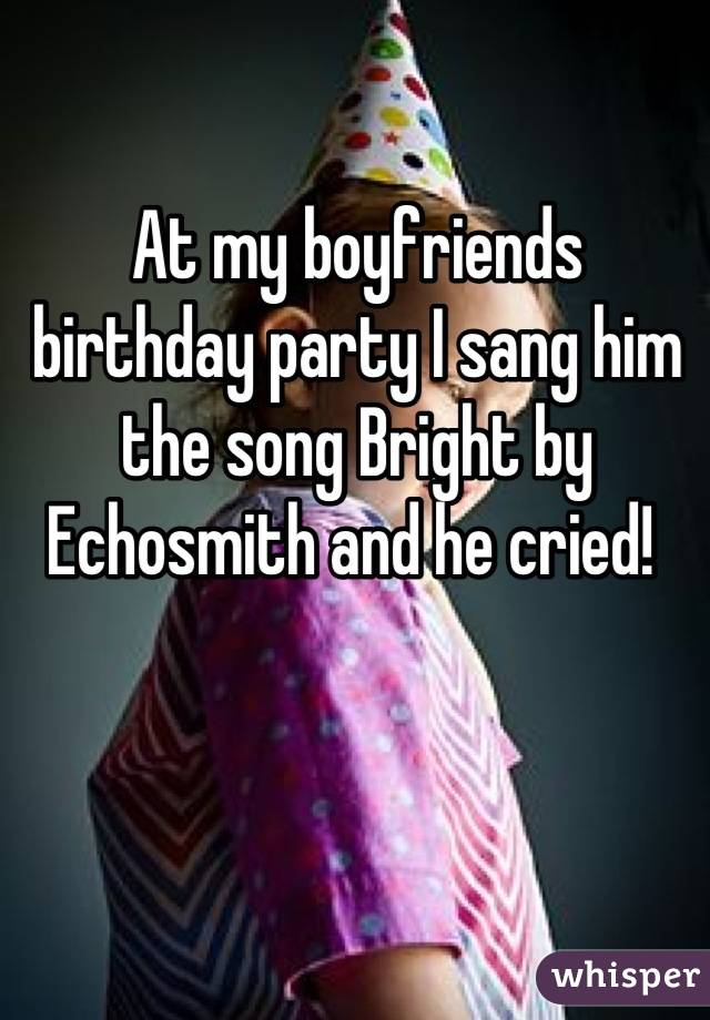 At my boyfriends birthday party I sang him the song Bright by Echosmith and he cried!