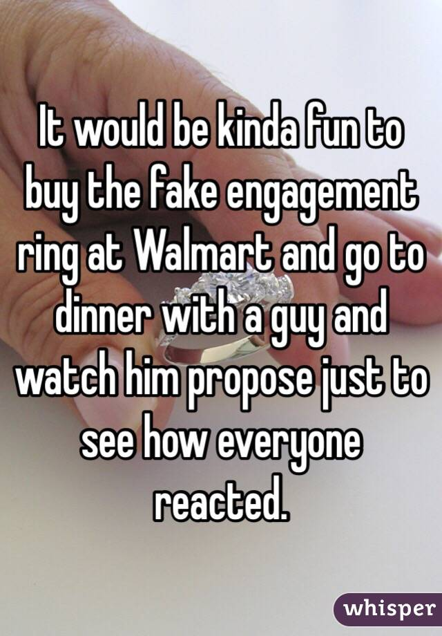 It would be kinda fun to buy the fake engagement ring at Walmart and go to dinner with a guy and watch him propose just to see how everyone reacted.