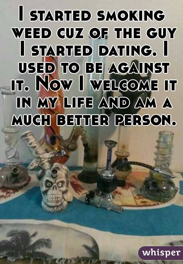I started smoking weed cuz of the guy I started dating. I used to be against it. Now I welcome it in my life and am a much better person.