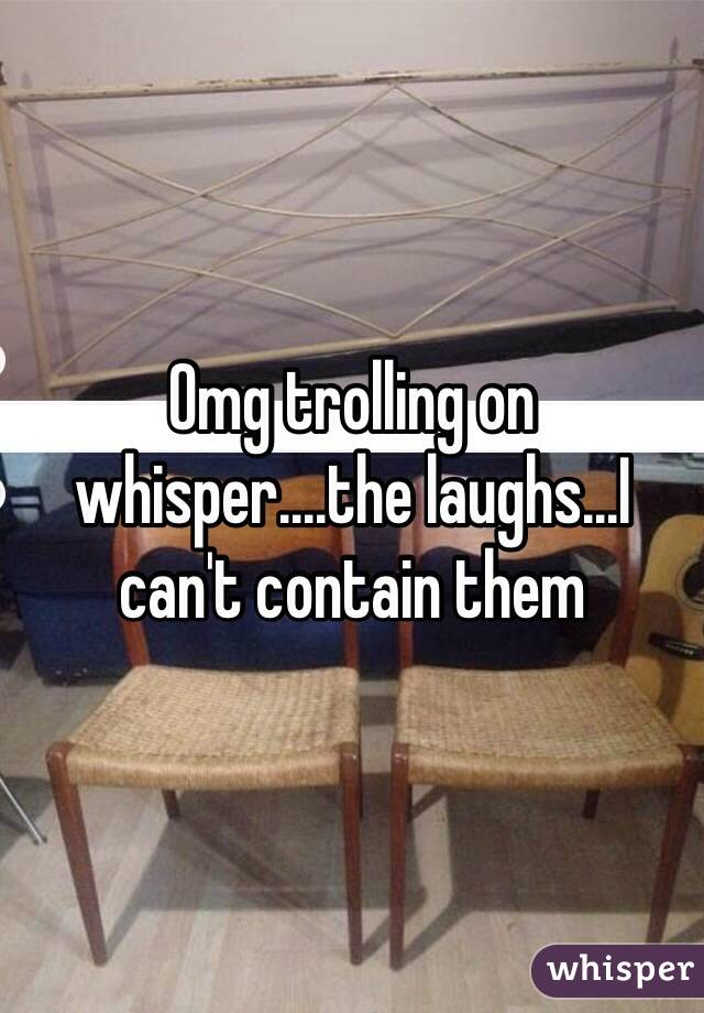 Omg trolling on whisper....the laughs...I can't contain them