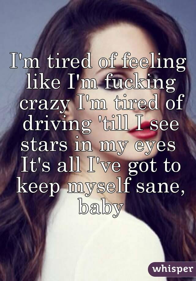 I'm tired of feeling like I'm fucking crazy I'm tired of driving 'till I see stars in my eyes  It's all I've got to keep myself sane, baby