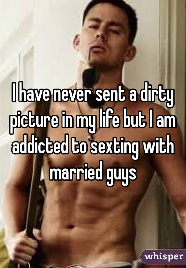 I have never sent a dirty picture in my life but I am addicted to sexting with married guys