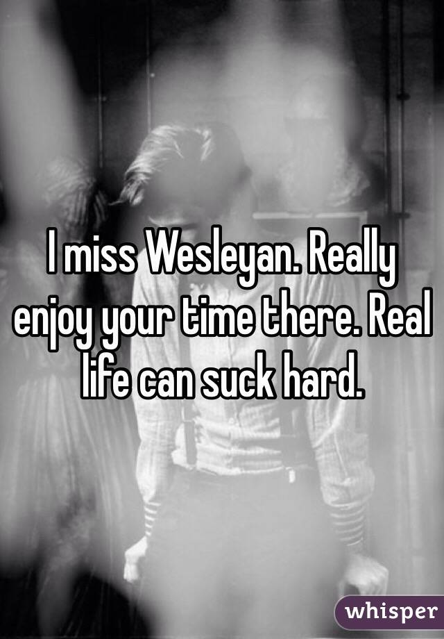 I miss Wesleyan. Really enjoy your time there. Real life can suck hard.