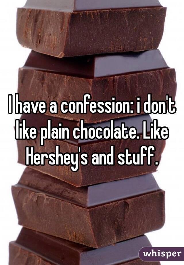 I have a confession: i don't like plain chocolate. Like Hershey's and stuff.