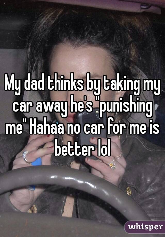"""My dad thinks by taking my car away he's """"punishing me"""" Hahaa no car for me is better lol"""