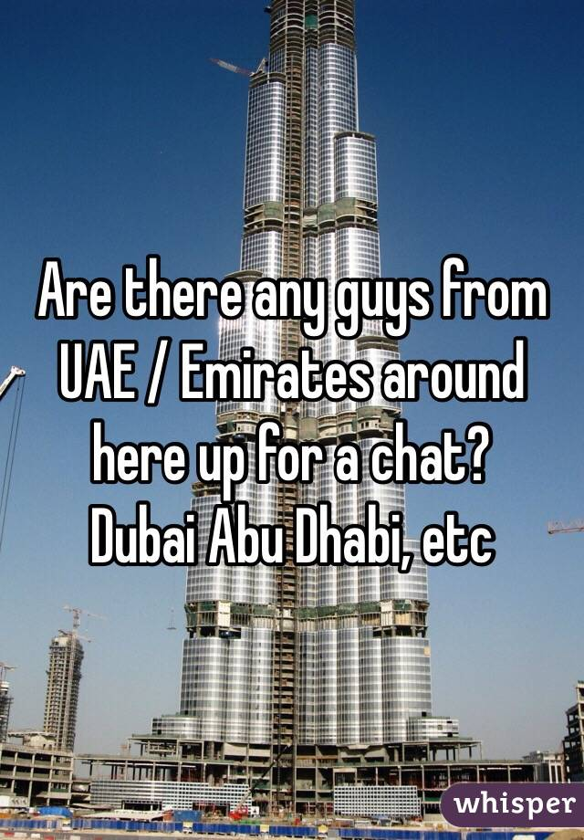 Are there any guys from UAE / Emirates around here up for a chat?  Dubai Abu Dhabi, etc