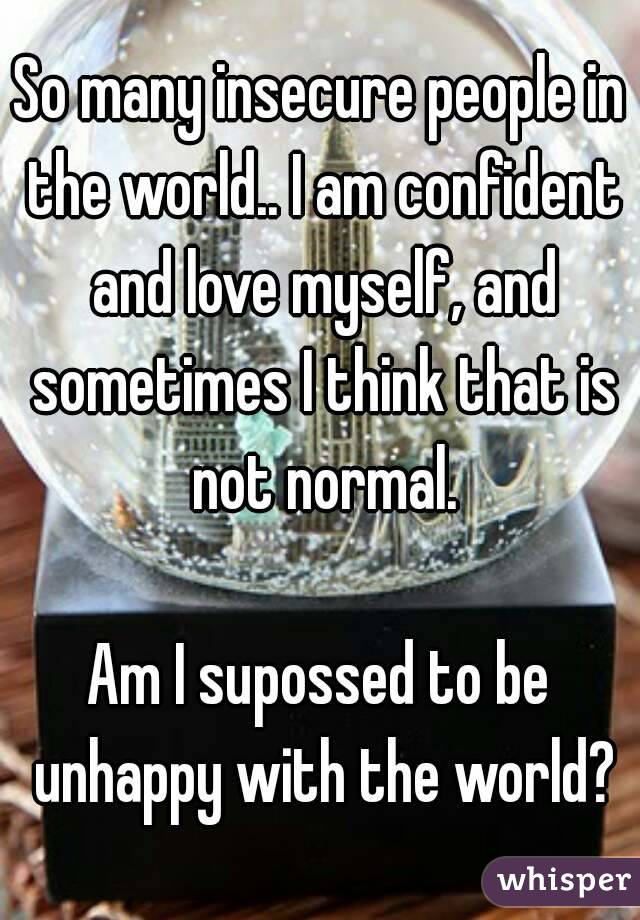 So many insecure people in the world.. I am confident and love myself, and sometimes I think that is not normal.  Am I supossed to be unhappy with the world?