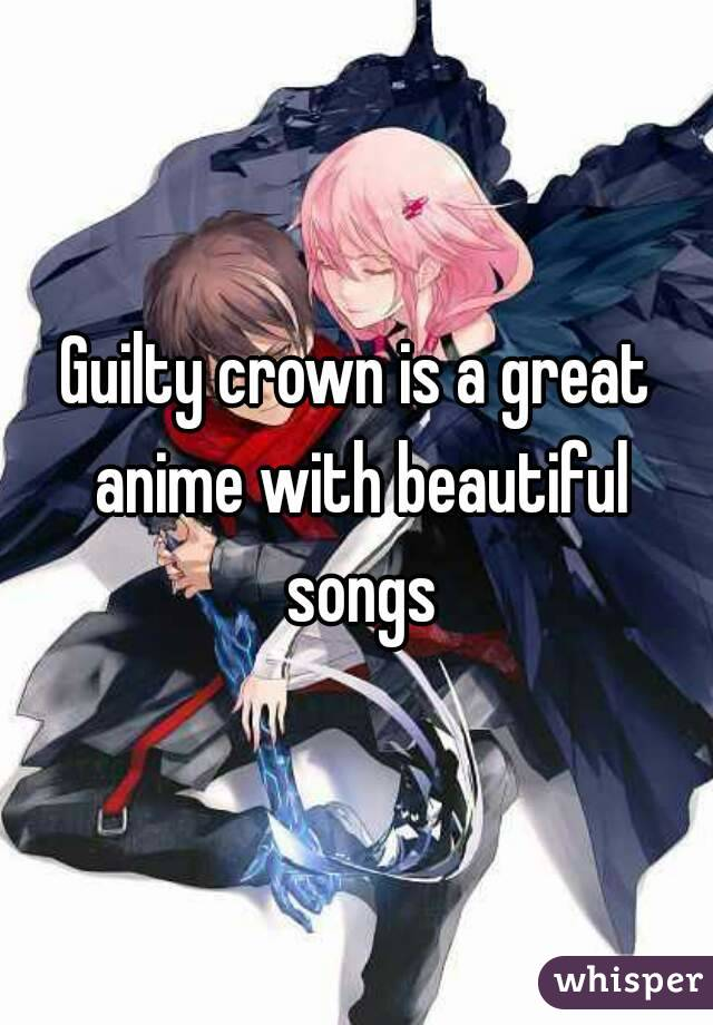 Guilty crown is a great anime with beautiful songs