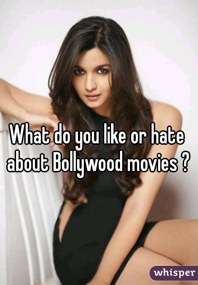 What do you like or hate about Bollywood movies ?