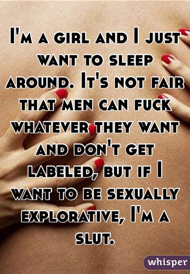 I'm a girl and I just want to sleep around. It's not fair that men can fuck whatever they want and don't get labeled, but if I want to be sexually explorative, I'm a slut.