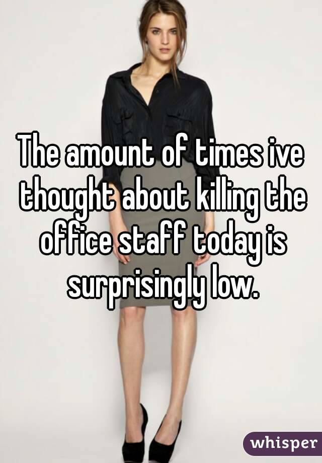 The amount of times ive thought about killing the office staff today is surprisingly low.