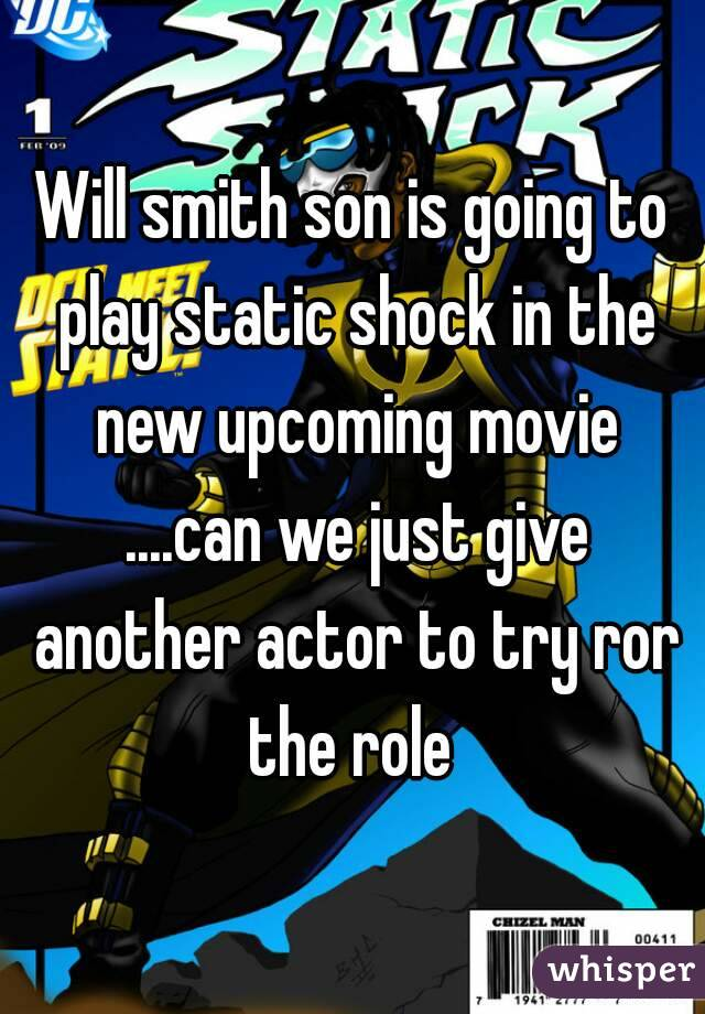 Will smith son is going to play static shock in the new upcoming movie ....can we just give another actor to try ror the role