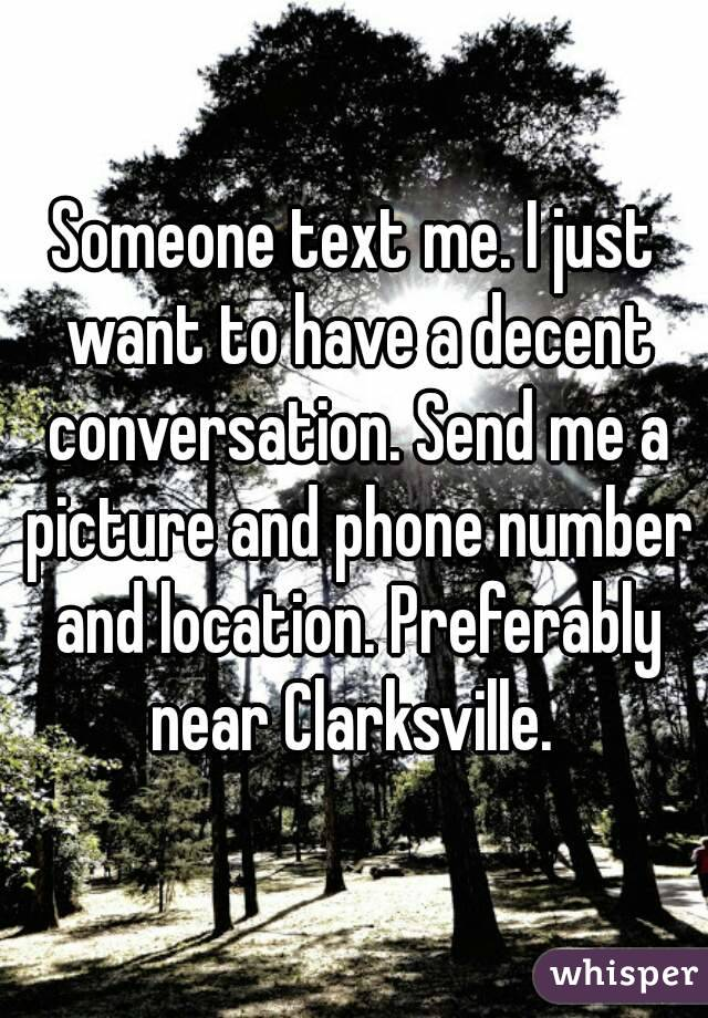 Someone text me. I just want to have a decent conversation. Send me a picture and phone number and location. Preferably near Clarksville.