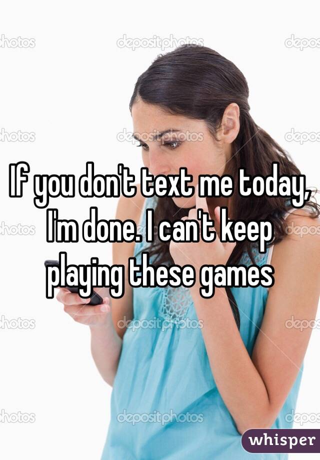 If you don't text me today, I'm done. I can't keep playing these games