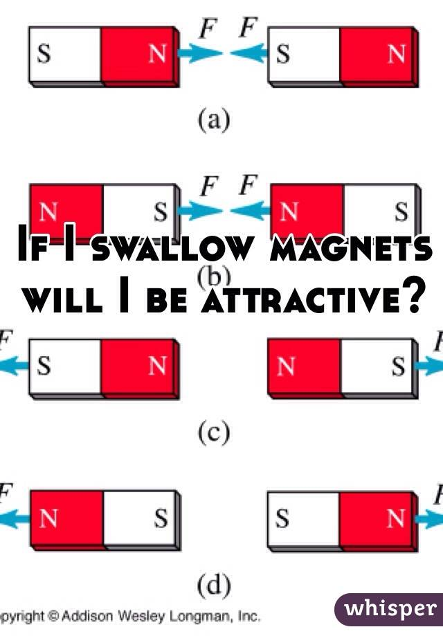 If I swallow magnets will I be attractive?
