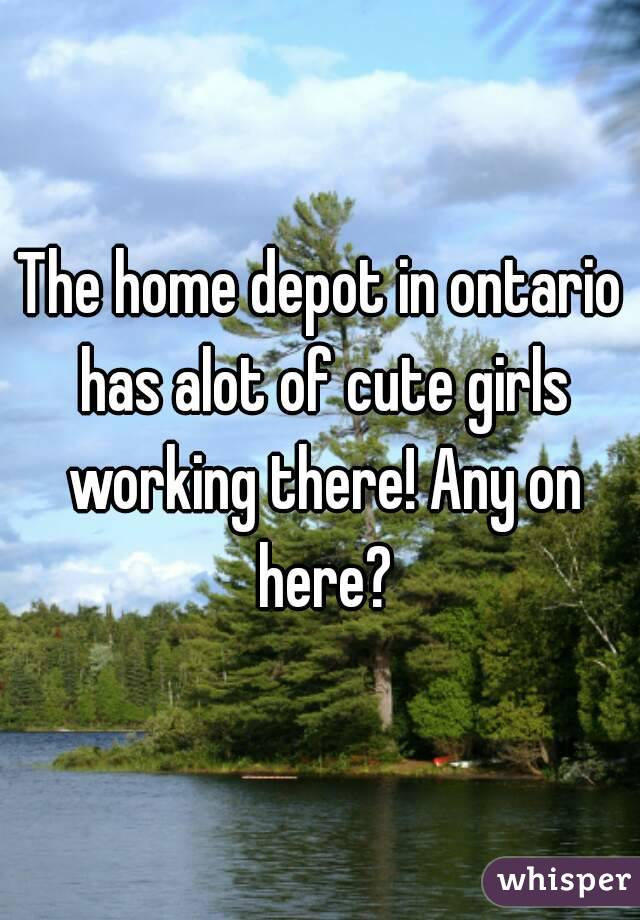 The home depot in ontario has alot of cute girls working there! Any on here?
