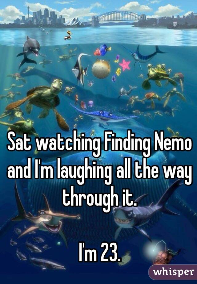 Sat watching Finding Nemo and I'm laughing all the way through it.   I'm 23.