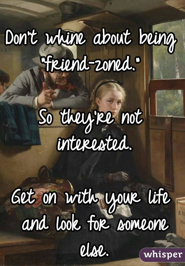 "Don't whine about being ""friend-zoned.""  So they're not interested.  Get on with your life and look for someone else."