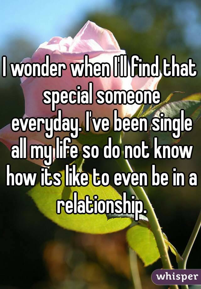 I wonder when I'll find that special someone everyday. I've been single all my life so do not know how its like to even be in a relationship.