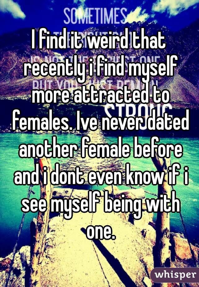 I find it weird that recently i find myself more attracted to females. Ive never dated another female before and i dont even know if i see myself being with one.