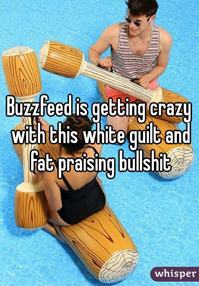 Buzzfeed is getting crazy with this white guilt and fat praising bullshit
