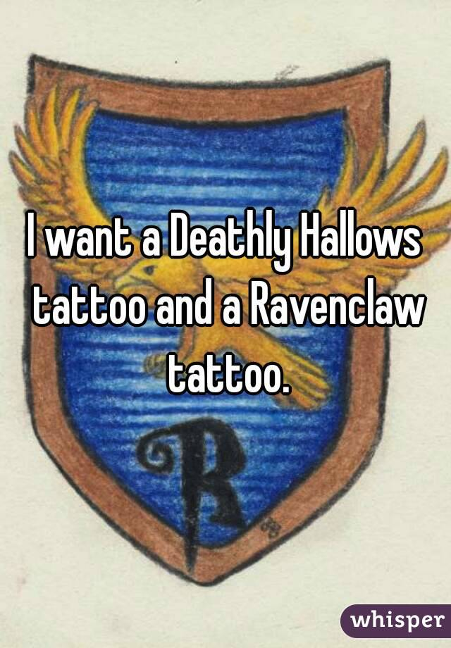 I want a Deathly Hallows tattoo and a Ravenclaw tattoo.