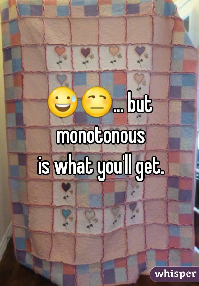 😅😒... but monotonous  is what you'll get.
