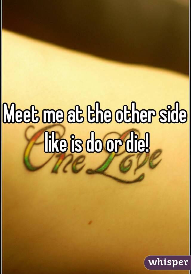 Meet me at the other side like is do or die!