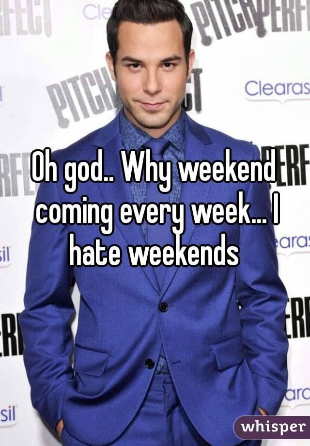 Oh god.. Why weekend coming every week... I hate weekends