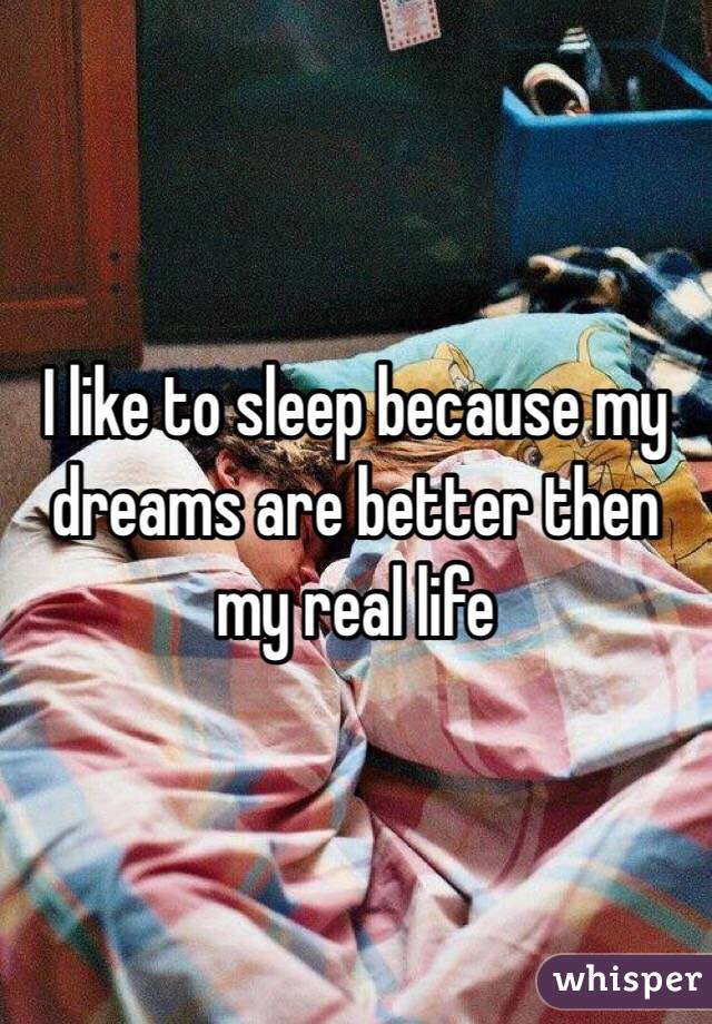 I like to sleep because my dreams are better then my real life