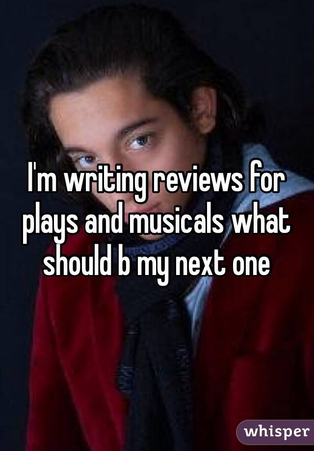 I'm writing reviews for plays and musicals what should b my next one