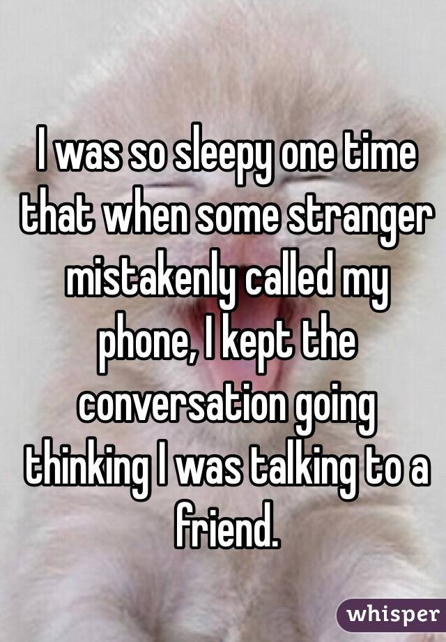 I was so sleepy one time that when some stranger mistakenly called my phone, I kept the conversation going thinking I was talking to a friend.