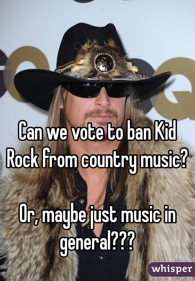 Can we vote to ban Kid Rock from country music?   Or, maybe just music in general???