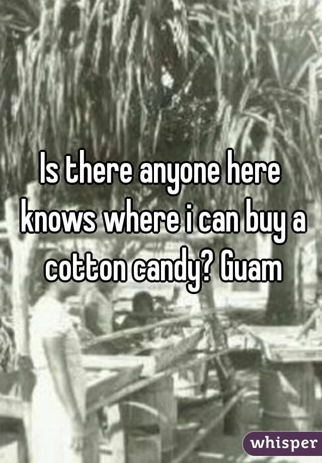 Is there anyone here knows where i can buy a cotton candy? Guam